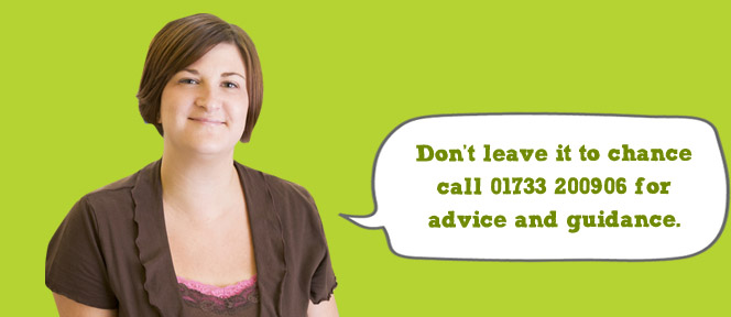 Don&#039;t leave it to chance call 01733 200906 for advice and guidance.
